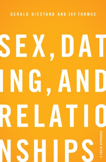Sex, Dating, and Relationships: A Fresh Approach - A Fresh Approach ebook by Gerald Hiestand,Jay S. Thomas