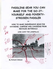 Paddling Gear You Can Make For The Do-It-Yourself And Poverty-Strricken Paddler ebook by Richard Johnson