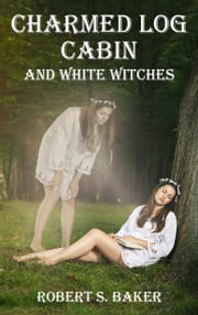 Charmed Log Cabin and White Witches: Enchanted Life Book 2 ebook by Robert Baker