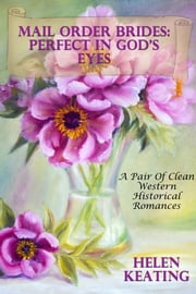 Mail Order Brides: Perfect In God's Eyes (A Pair Of Clean Western Historical Romances) ebook by Helen Keating