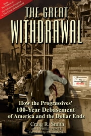 The Great Withdrawal - How the Progressives' 100-Year Debasement of America and the Dollar Ends ebook by Craig R. Smith,Lowell Ponte