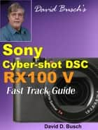 David Busch's Sony Cyber-shot DSC RX100 V FAST TRACK GUIDE ebook by David Busch