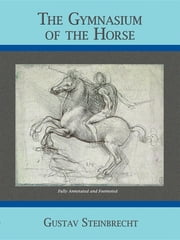 Gymnasium of the Horse - Completely Footnoted Collector's Edition ebook by Gustav Steinbrecht, Williams Steinkraus, Hans von Heydebreck