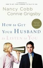 How to Get Your Husband to Listen to You - Understanding How Men Communicate ebook by Nancy Cobb, Connie Grigsby