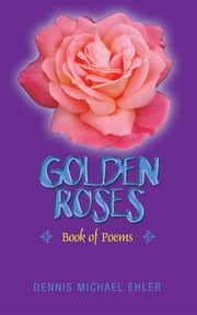 Golden Roses - Book of Poems ebook by Dennis Michael Ehler