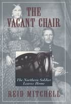 The Vacant Chair - The Northern Soldier Leaves Home ebook by Reid Mitchell
