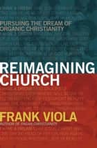 Reimagining Church - Pursuing the Dream of Organic Christianity ebook by Frank Viola