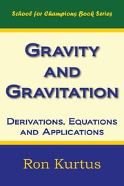 Gravity and Gravitation: Derivations, Equations and Applications ebook by Kurtus, Ron