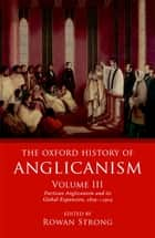 The Oxford History of Anglicanism, Volume III - Partisan Anglicanism and its Global Expansion 1829-c. 1914 ebook by Rowan Strong
