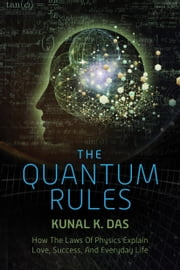 The Quantum Rules - How the Laws of Physics Explain Love, Success, and Everyday Life ebook by Kunal K. Das