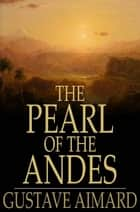 The Pearl of the Andes - A Tale of Love and Adventure ebook by Gustave Aimard, Lascelles Wraxall, Percy B. St. John