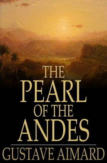 The Pearl of the Andes - A Tale of Love and Adventure ebook by Gustave Aimard