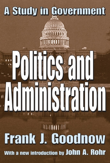 Politics and Administration - A Study in Government ebook by Frank J. Goodnow