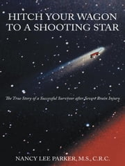 HITCH YOUR WAGON TO A SHOOTING STAR - The True Story of a Successful Survivor after Severe Brain Injury ebook by NANCY LEE PARKER, M.S., C.R.C.