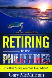 Retiring to the Philippines - The Best Move You Will Ever Make ebook by Gary McMurrain