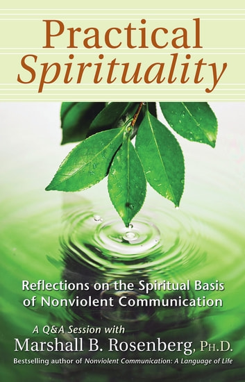 Practical Spirituality: The Spiritual Basis of Nonviolent Communication - The Spiritual Basis of Nonviolent Communication ebook by Marshall B. Rosenberg, PhD