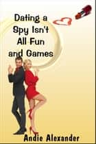Dating a Spy Isn't All Fun and Games ekitaplar by Andie Alexander