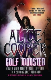 Alice Cooper: Golf Monster - How a Wild Rock'n'Roll Life Led to a Serious Golf Addiction ebook by Alice Cooper,Keith Zimmerman,Zimmerman