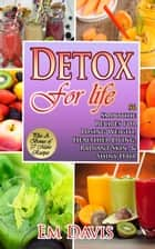 Detox for Life 56 Smoothie Recipes for Losing Weight, Healthier Living, Radiant Skin, & Shiny Hair Plus Bonus Recipes ebook by Em Davis