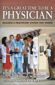 It's a Great Time to Be a Physician: - Building a Healthcare System That Works ebook by Jeffrey A. Weisz MD,Susan Albers Mohrman,Arienne McCracken
