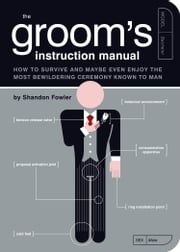 The Groom's Instruction Manual - How to Survive and Possibly Even Enjoy the Most Bewildering Ceremony Known to Man ebook by Shandon Fowler,Paul Kepple,Jude Buffum