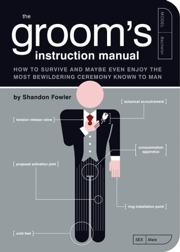 The Groom's Instruction Manual - How to Survive and Possibly Even Enjoy the Most Bewildering Ceremony Known to Man ebook by Shandon Fowler
