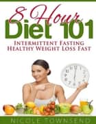8 Hour Diet 101: Intermittent Fasting Healthy Weight Loss Fast ebook by Nicole Townsend