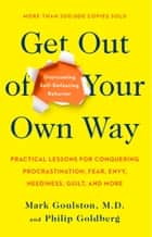 Get Out of Your Own Way - Overcoming Self-Defeating Behavior ebook by Mark Goulston, Philip Goldberg