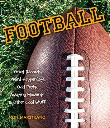Football - Great Records, Weird Happenings, Odd Facts, Amazing Moments & Other Cool Stuff ebook by Ron Martirano