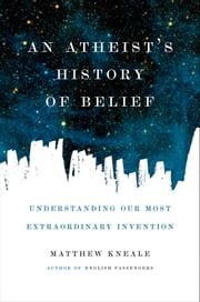An Atheist's History of Belief - Understanding Our Most Extraordinary Invention ebook by Matthew Kneale