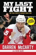 My Last Fight - The True Story of a Hockey Rock Star ebook by Darren McCarty, Kevin Allen