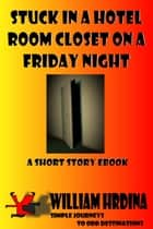 Stuck in a Hotel Room Closet on a Friday Night ebook by William Hrdina