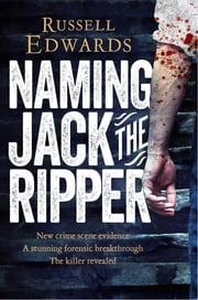 Naming Jack the Ripper - New Crime Scene Evidence, A Stunning Forensic Breakthrough, The Killer Revealed ebook by Russell Edwards
