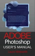 Adobe Photoshop: User's Manual ebook by Laura Whitworth