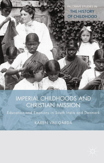 Imperial Childhoods and Christian Mission - Education and Emotions in South India and Denmark ebook by K. Vallgårda