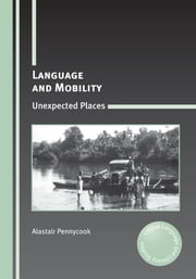 Language and Mobility: Unexpected Places ebook by Alastair Pennycook