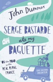 Serge Bastarde Ate My Baguette: On the Road in the Real Rural France ebook by John Dummer