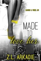 Made To Love Her - Maggie & Vince, #3 ebook by Z.L. Arkadie