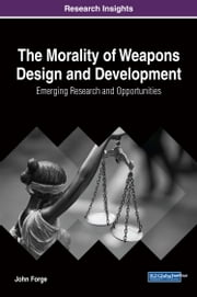 The Morality of Weapons Design and Development - Emerging Research and Opportunities ebook by John Forge