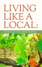 LIVING LIKE A LOCAL: Stories of Our Life in France ebook by Shelley Row
