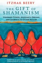 The Gift of Shamanism - Visionary Power, Ayahuasca Dreams, and Journeys to Other Realms ebook by
