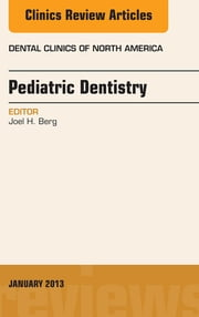 Pediatric Dentistry, An Issue of Dental Clinics, ebook by Joel H. Berg