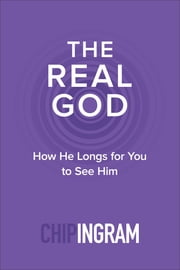 The Real God - How He Longs for You to See Him ebook by Chip Ingram