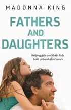 Fathers and Daughters - Helping girls and their dads build unbreakable bonds eBook by Madonna King