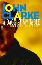 A Dagg at My Table - Selected Writings ebook by John Clarke
