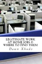 Legitimate Work at Home Jobs & How to Find Them ebook by Dawn Xhudo