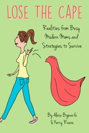 Lose the Cape - Realities from Busy Modern Moms and Strategies to Survive ebook by Alexa Bigwarfe,Kerry Rivera