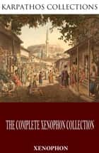 The Complete Xenophon Collection ebook by Xenophon