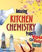 Amazing Kitchen Chemistry Projects - You Can Build Yourself ebook by Blair D Shedd, Cynthia Light Brown