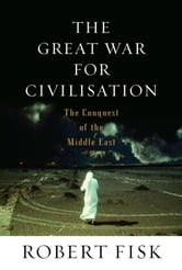 The Great War for Civilisation - The Conquest of the Middle East ebook by Robert Fisk